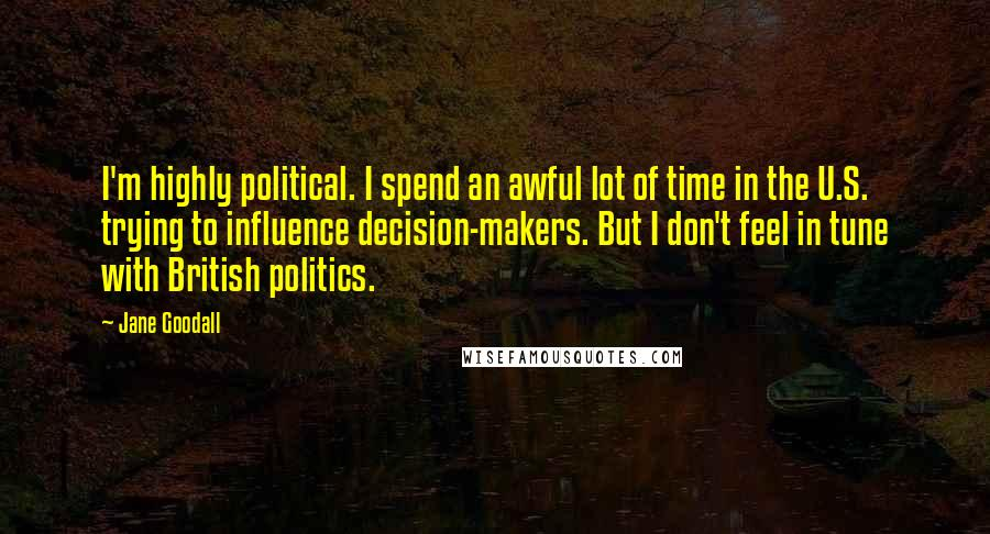 Jane Goodall quotes: I'm highly political. I spend an awful lot of time in the U.S. trying to influence decision-makers. But I don't feel in tune with British politics.