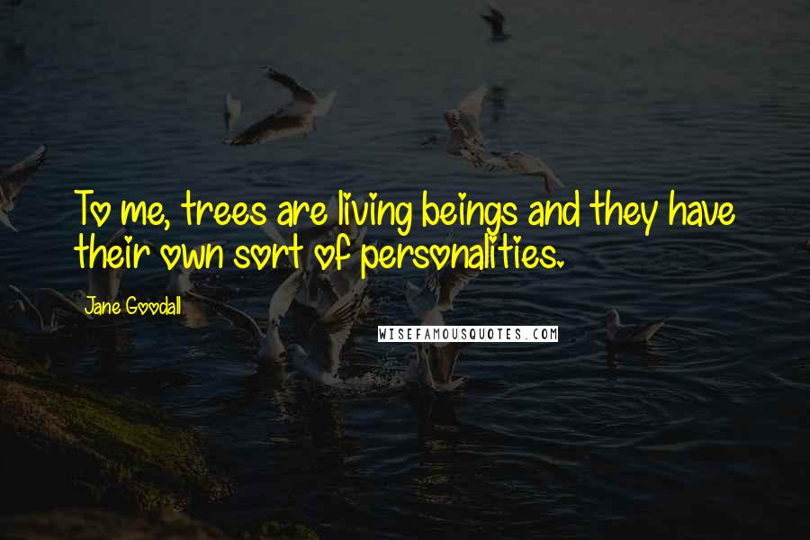Jane Goodall quotes: To me, trees are living beings and they have their own sort of personalities.