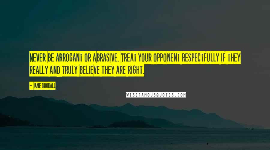Jane Goodall quotes: Never be arrogant or abrasive. Treat your opponent respectfully if they really and truly believe they are right.