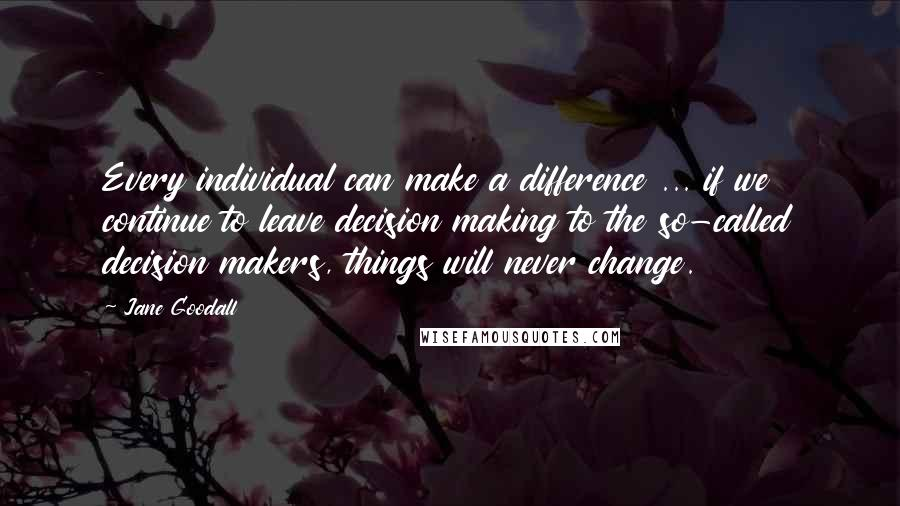 Jane Goodall quotes: Every individual can make a difference ... if we continue to leave decision making to the so-called decision makers, things will never change.