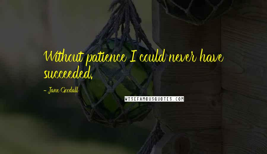 Jane Goodall quotes: Without patience I could never have succeeded.