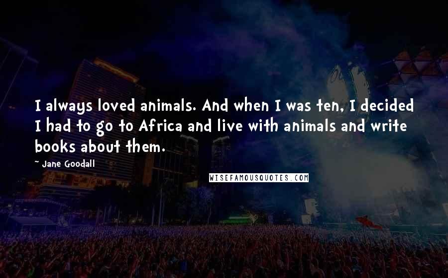 Jane Goodall quotes: I always loved animals. And when I was ten, I decided I had to go to Africa and live with animals and write books about them.