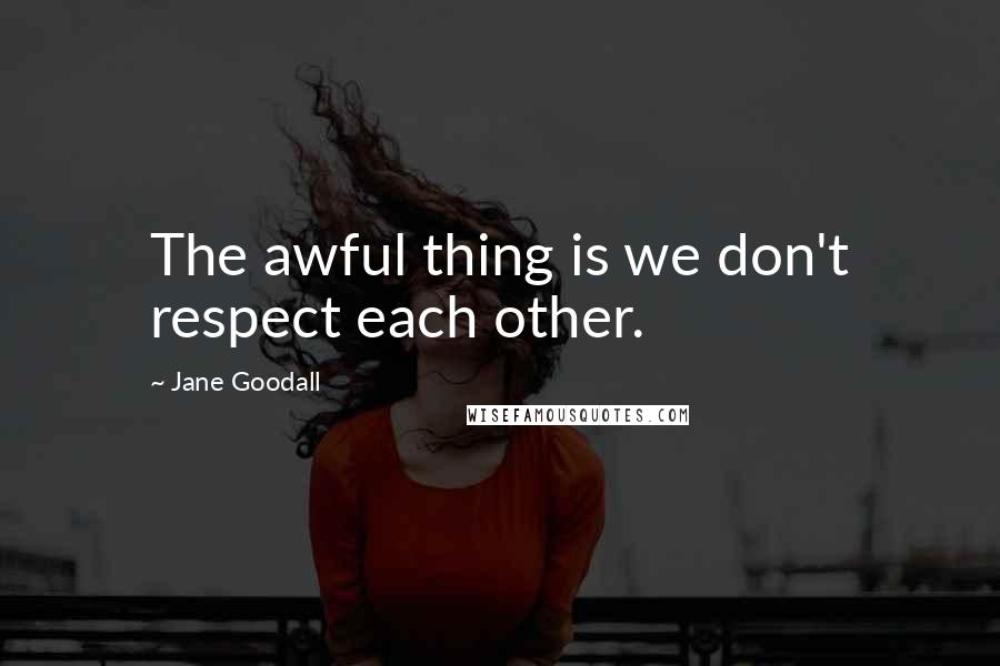 Jane Goodall quotes: The awful thing is we don't respect each other.