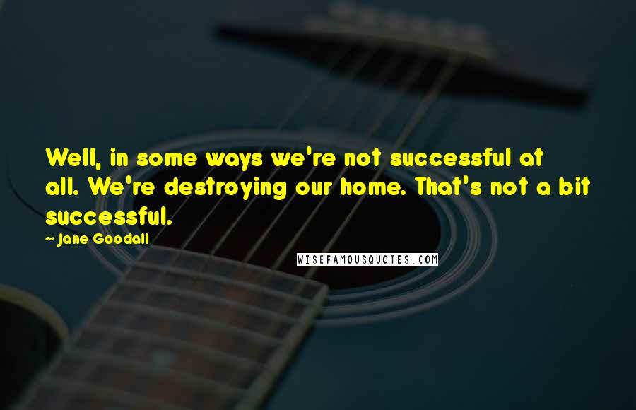 Jane Goodall quotes: Well, in some ways we're not successful at all. We're destroying our home. That's not a bit successful.