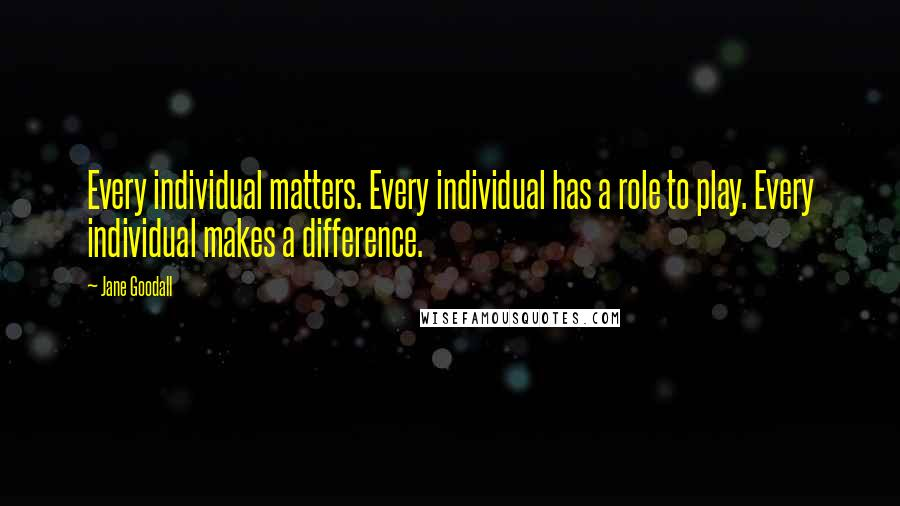 Jane Goodall quotes: Every individual matters. Every individual has a role to play. Every individual makes a difference.