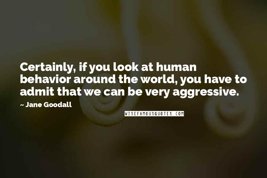 Jane Goodall quotes: Certainly, if you look at human behavior around the world, you have to admit that we can be very aggressive.