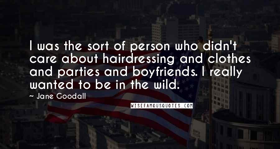 Jane Goodall quotes: I was the sort of person who didn't care about hairdressing and clothes and parties and boyfriends. I really wanted to be in the wild.
