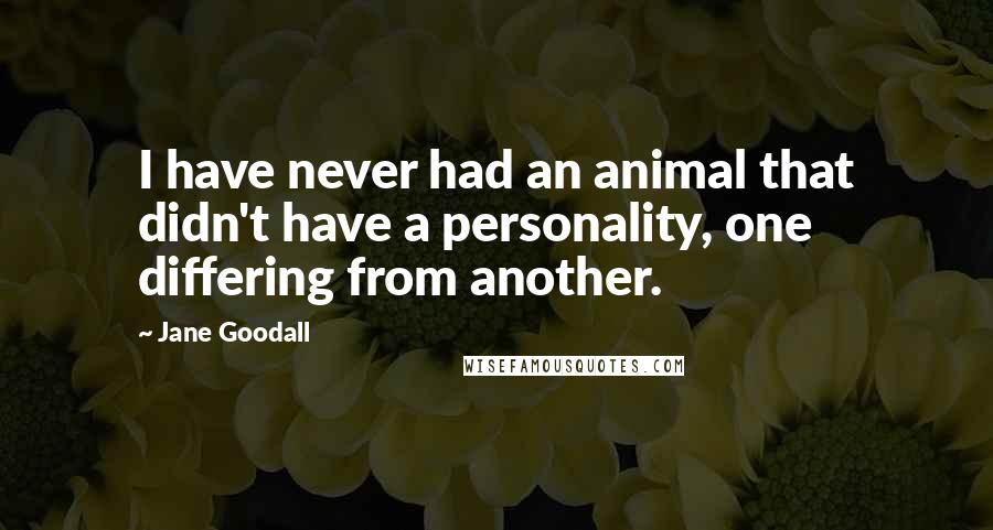 Jane Goodall quotes: I have never had an animal that didn't have a personality, one differing from another.