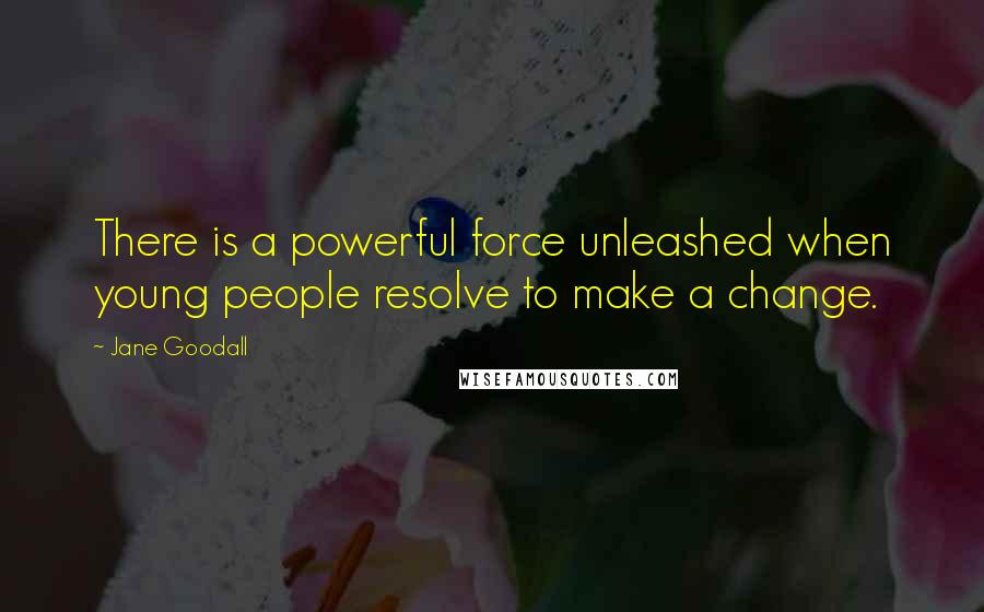 Jane Goodall quotes: There is a powerful force unleashed when young people resolve to make a change.