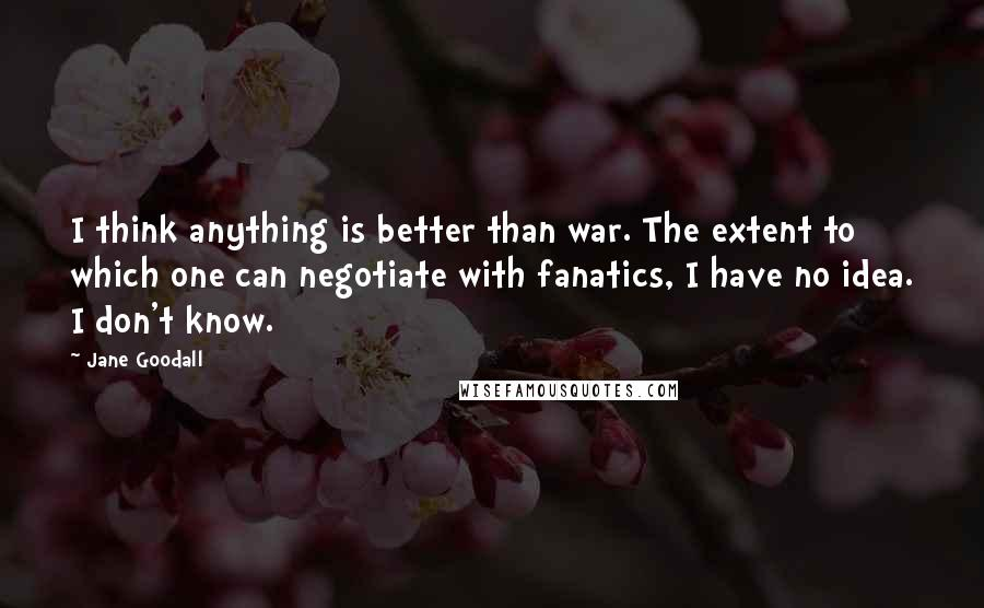 Jane Goodall quotes: I think anything is better than war. The extent to which one can negotiate with fanatics, I have no idea. I don't know.