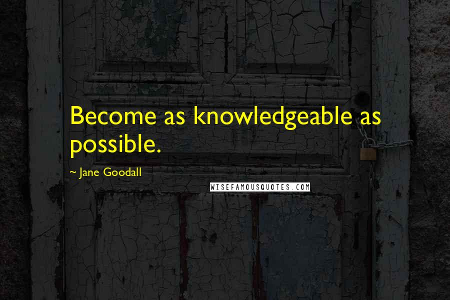 Jane Goodall quotes: Become as knowledgeable as possible.