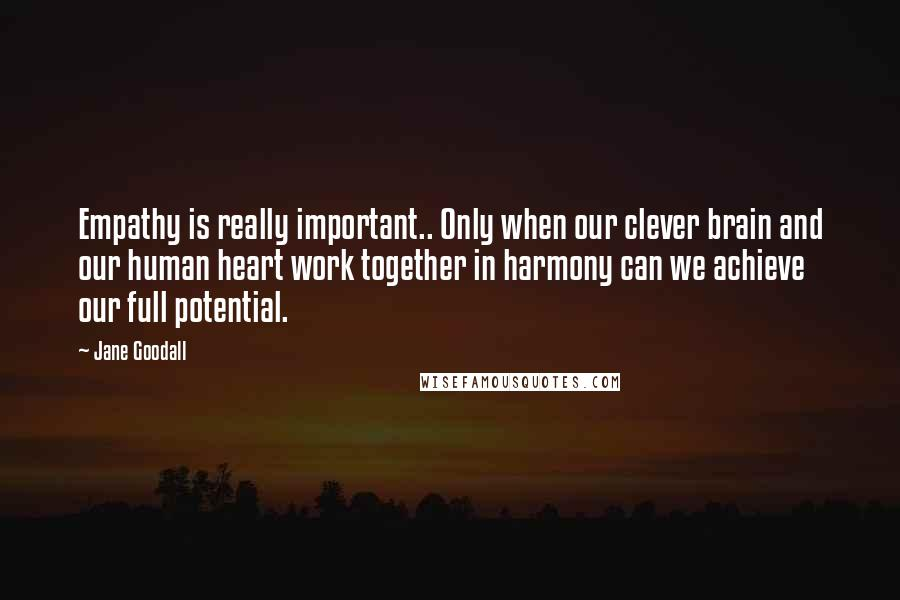 Jane Goodall quotes: Empathy is really important.. Only when our clever brain and our human heart work together in harmony can we achieve our full potential.