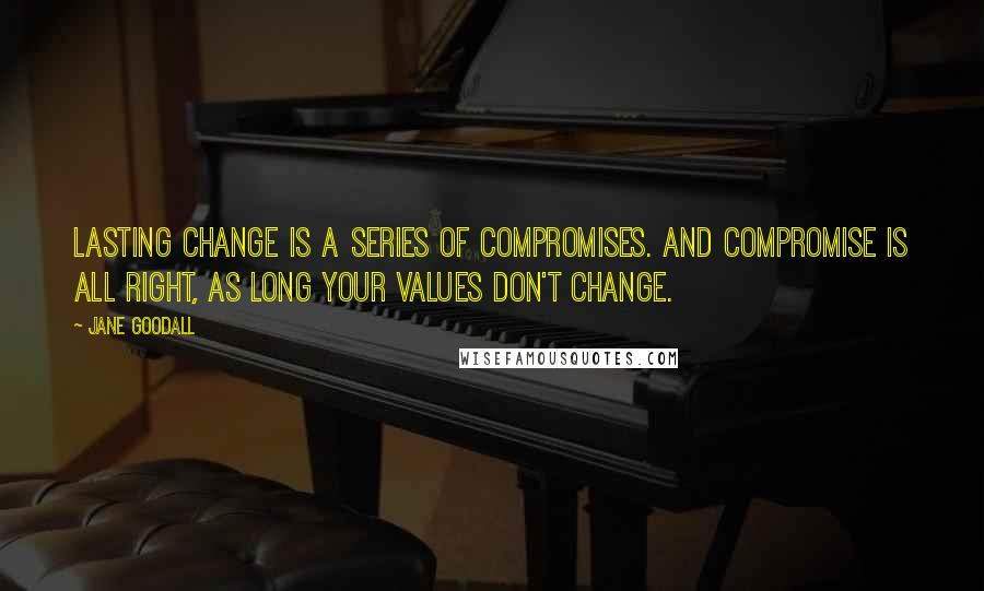 Jane Goodall quotes: Lasting change is a series of compromises. And compromise is all right, as long your values don't change.