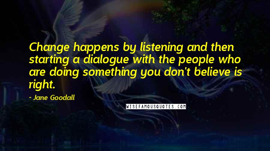 Jane Goodall quotes: Change happens by listening and then starting a dialogue with the people who are doing something you don't believe is right.