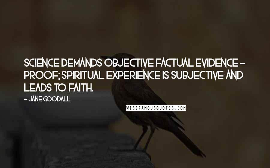 Jane Goodall quotes: Science demands objective factual evidence - proof; spiritual experience is subjective and leads to faith.