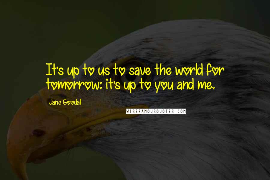 Jane Goodall quotes: It's up to us to save the world for tomorrow: it's up to you and me.
