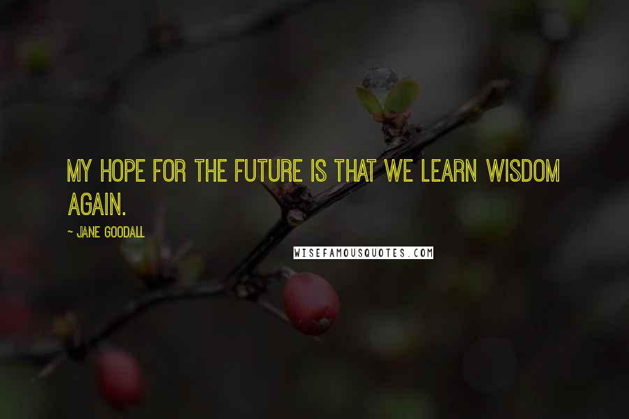 Jane Goodall quotes: My hope for the future is that we learn wisdom again.
