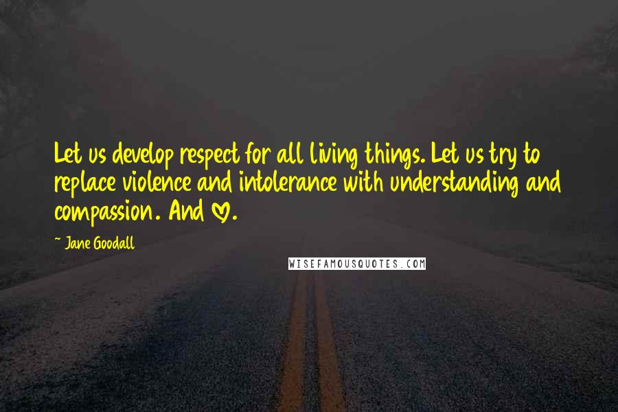Jane Goodall quotes: Let us develop respect for all living things. Let us try to replace violence and intolerance with understanding and compassion. And love.