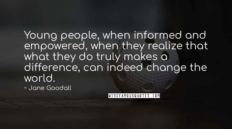 Jane Goodall quotes: Young people, when informed and empowered, when they realize that what they do truly makes a difference, can indeed change the world.