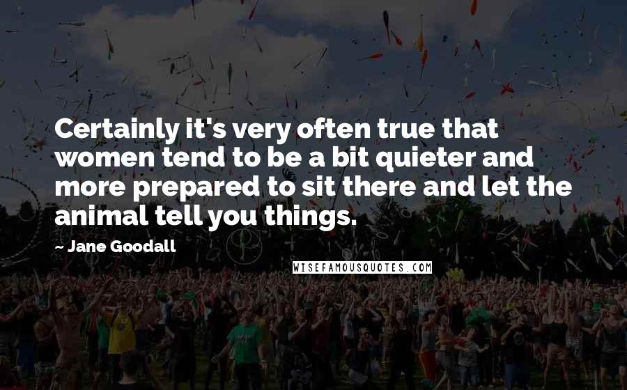 Jane Goodall quotes: Certainly it's very often true that women tend to be a bit quieter and more prepared to sit there and let the animal tell you things.