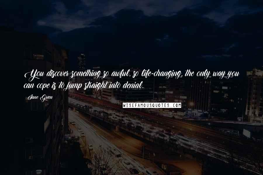 Jane Green quotes: You discover something so awful, so life-changing, the only way you can cope is to jump straight into denial.