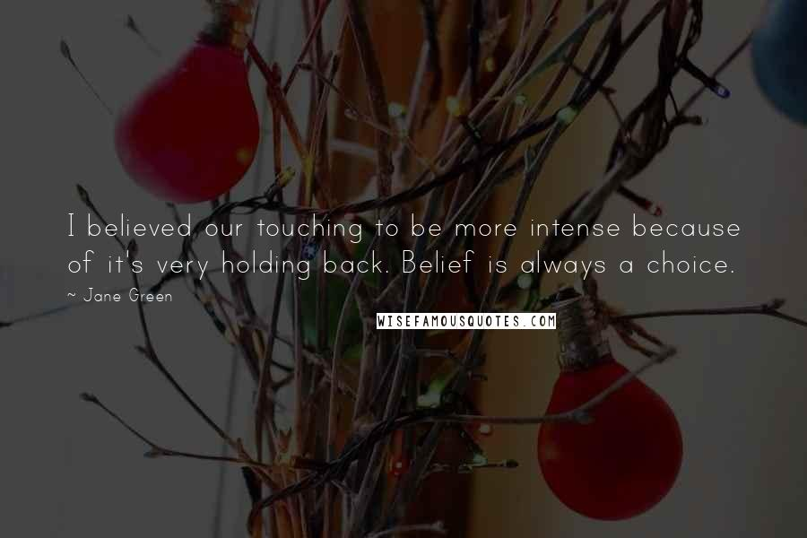 Jane Green quotes: I believed our touching to be more intense because of it's very holding back. Belief is always a choice.