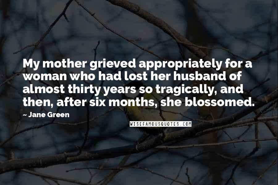 Jane Green quotes: My mother grieved appropriately for a woman who had lost her husband of almost thirty years so tragically, and then, after six months, she blossomed.