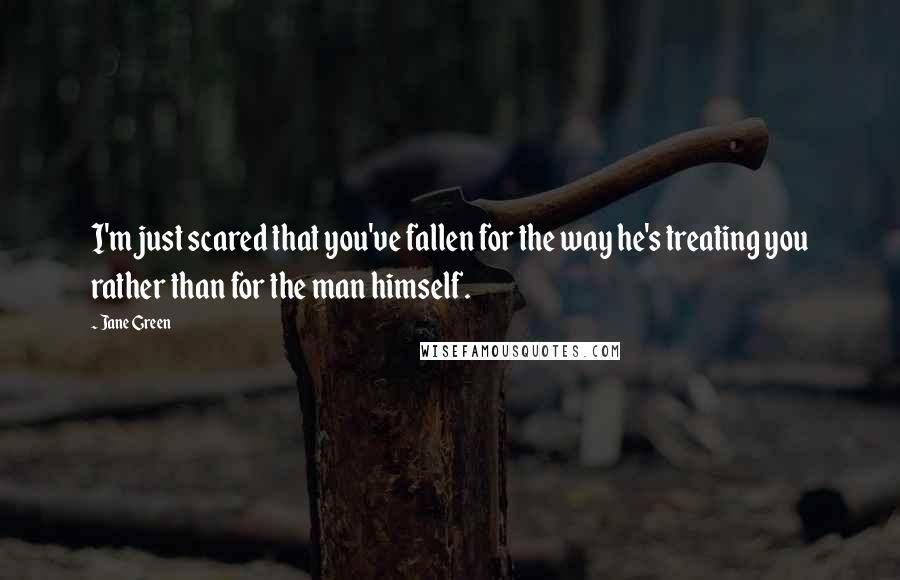 Jane Green quotes: I'm just scared that you've fallen for the way he's treating you rather than for the man himself.