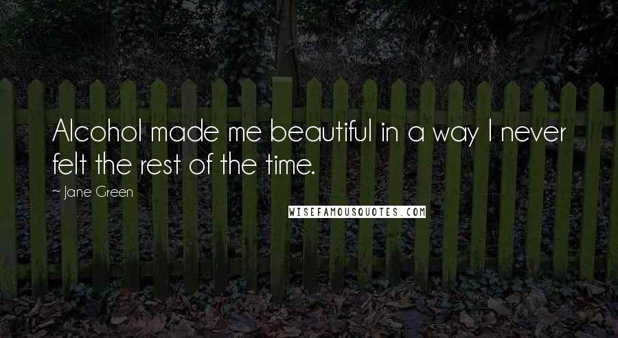 Jane Green quotes: Alcohol made me beautiful in a way I never felt the rest of the time.