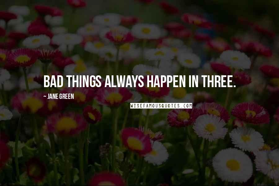 Jane Green quotes: Bad things always happen in three.