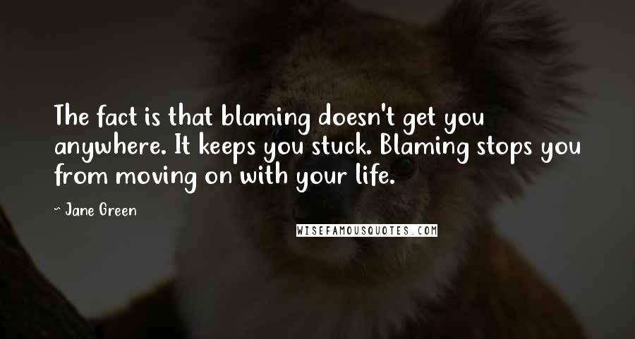 Jane Green quotes: The fact is that blaming doesn't get you anywhere. It keeps you stuck. Blaming stops you from moving on with your life.