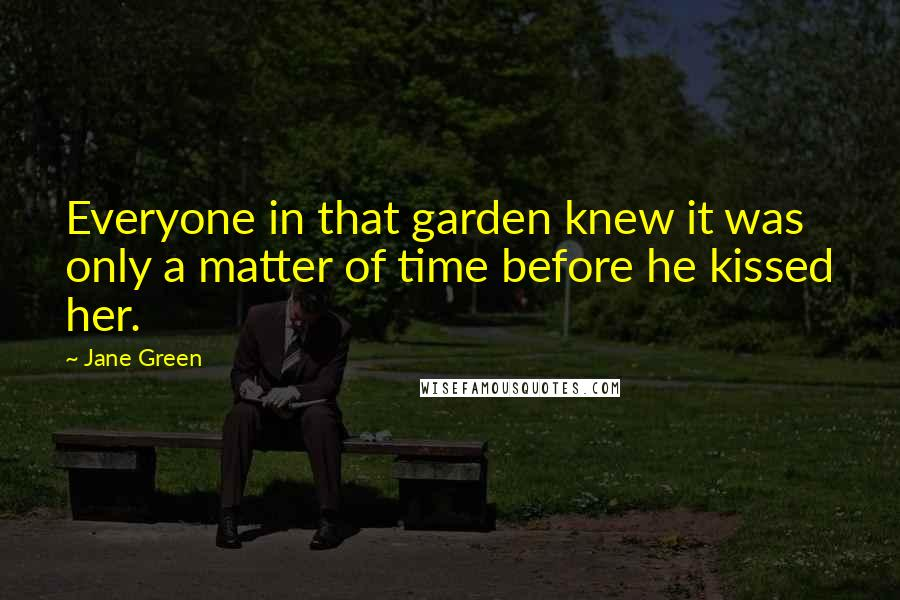 Jane Green quotes: Everyone in that garden knew it was only a matter of time before he kissed her.