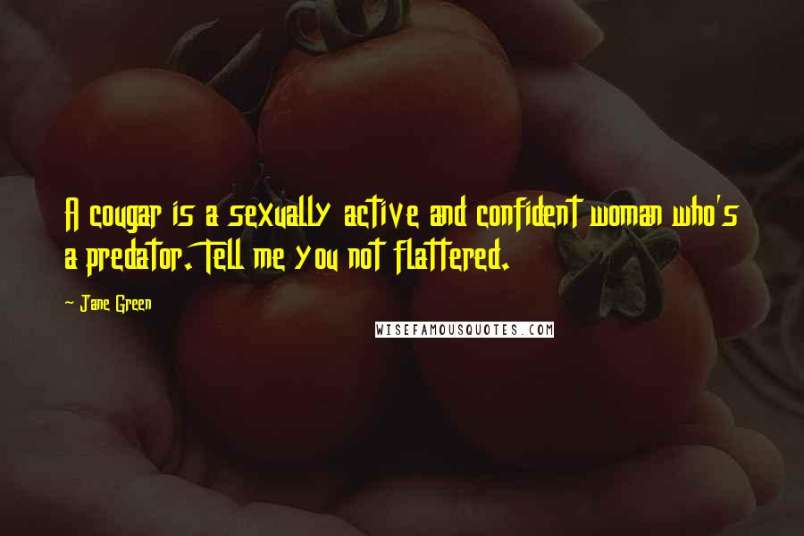 Jane Green quotes: A cougar is a sexually active and confident woman who's a predator. Tell me you not flattered.