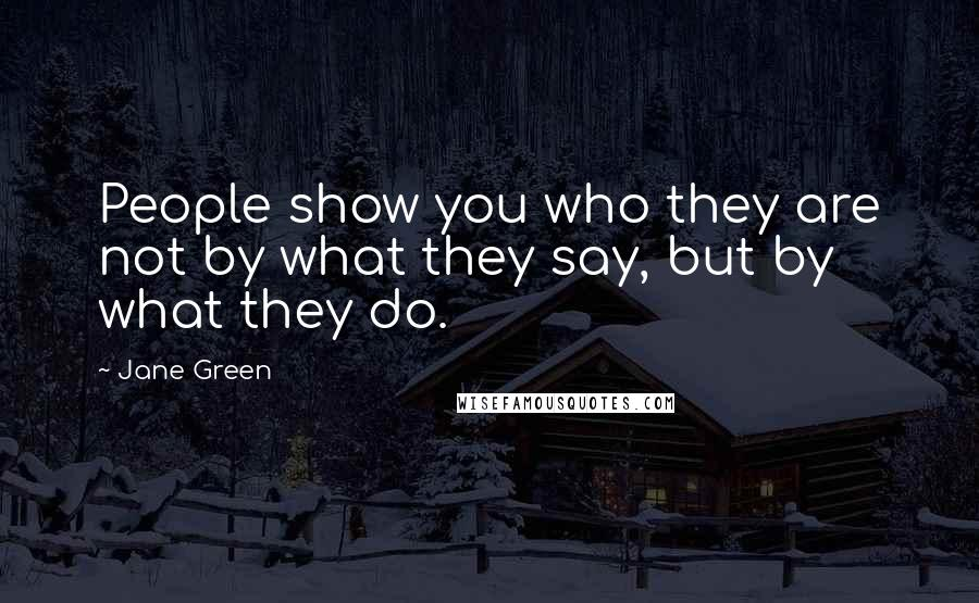 Jane Green quotes: People show you who they are not by what they say, but by what they do.