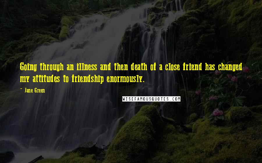 Jane Green quotes: Going through an illness and then death of a close friend has changed my attitudes to friendship enormously.