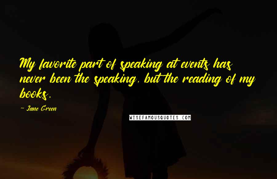 Jane Green quotes: My favorite part of speaking at events has never been the speaking, but the reading of my books.