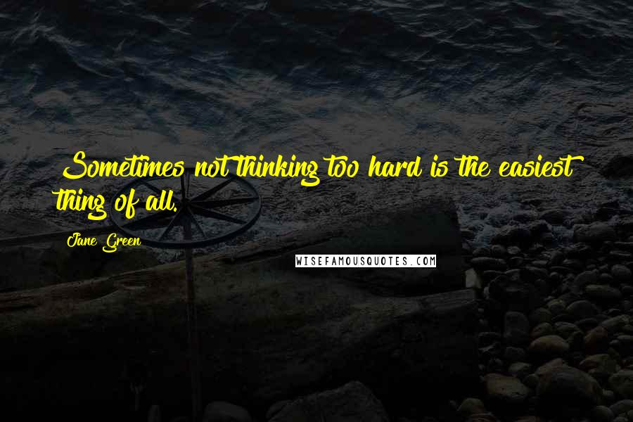 Jane Green quotes: Sometimes not thinking too hard is the easiest thing of all.