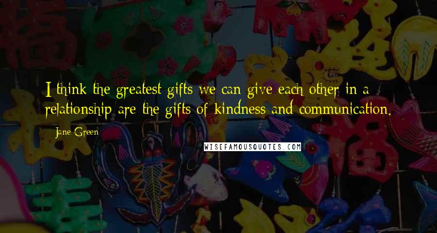 Jane Green quotes: I think the greatest gifts we can give each other in a relationship are the gifts of kindness and communication.