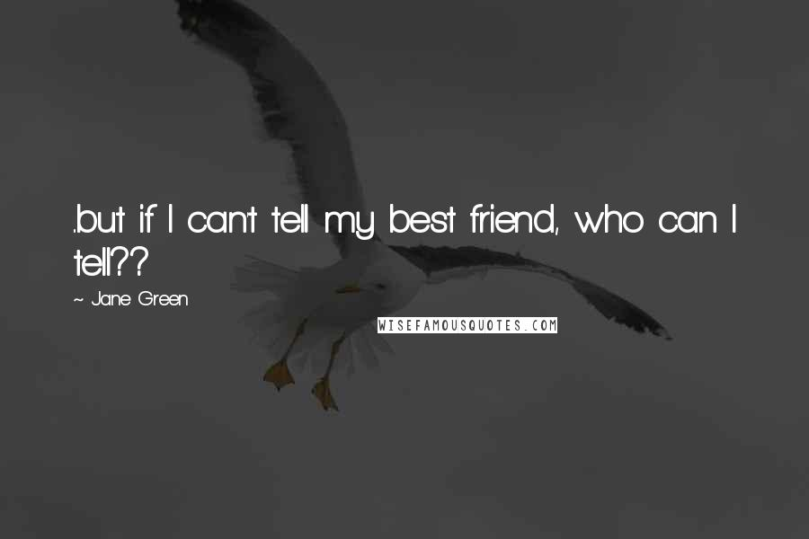 Jane Green quotes: ..but if I can't tell my best friend, who can I tell??