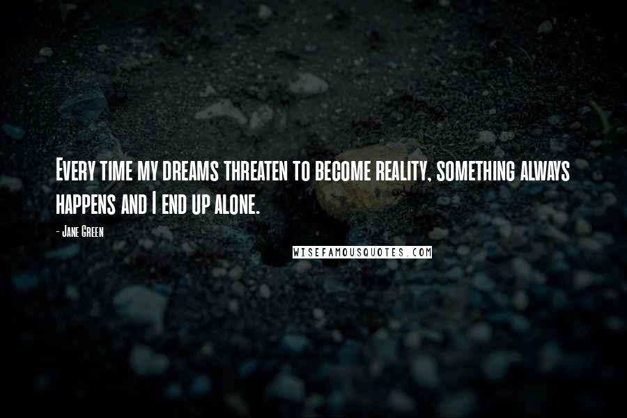 Jane Green quotes: Every time my dreams threaten to become reality, something always happens and I end up alone.