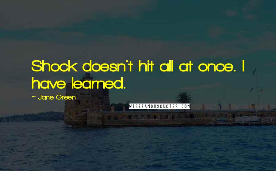Jane Green quotes: Shock doesn't hit all at once. I have learned.