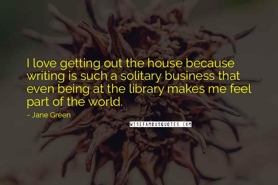 Jane Green quotes: I love getting out the house because writing is such a solitary business that even being at the library makes me feel part of the world.