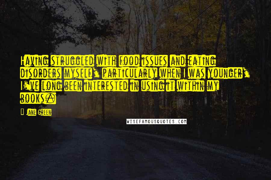 Jane Green quotes: Having struggled with food issues and eating disorders myself, particularly when I was younger, I've long been interested in using it within my books.