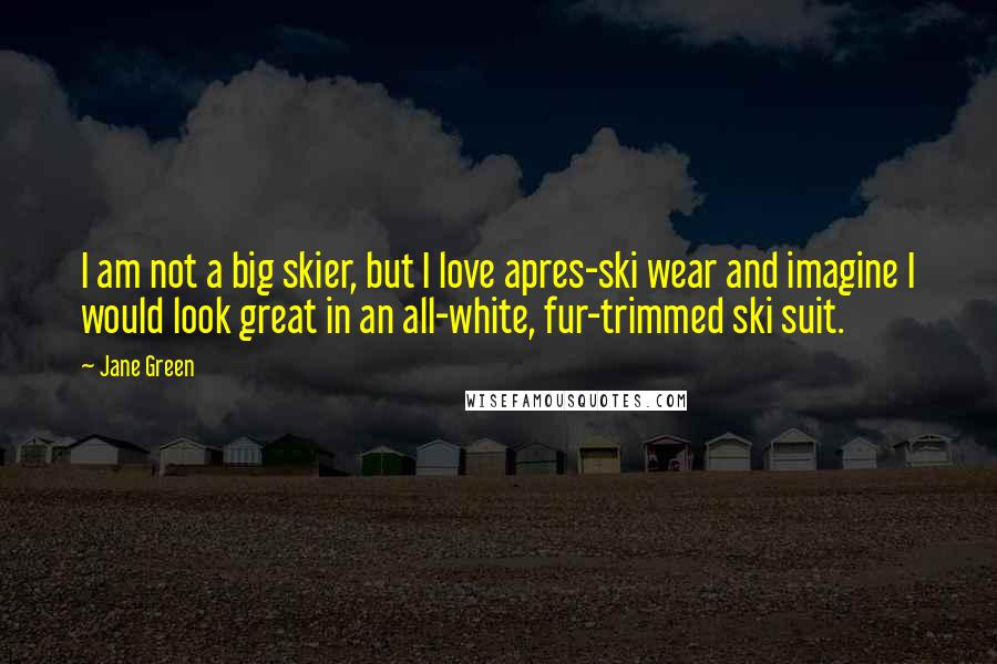 Jane Green quotes: I am not a big skier, but I love apres-ski wear and imagine I would look great in an all-white, fur-trimmed ski suit.