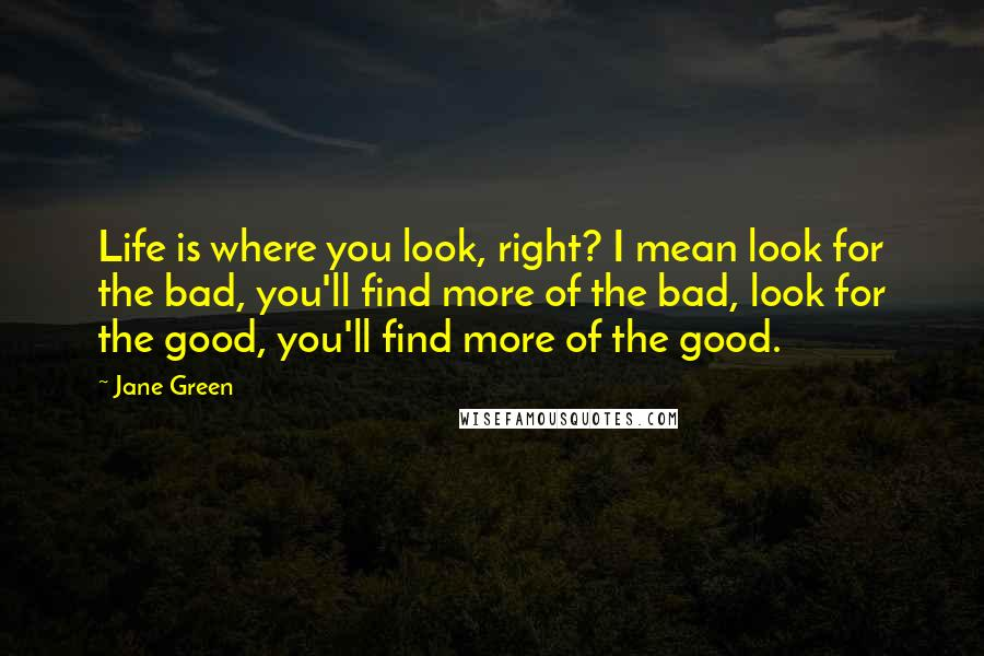Jane Green quotes: Life is where you look, right? I mean look for the bad, you'll find more of the bad, look for the good, you'll find more of the good.