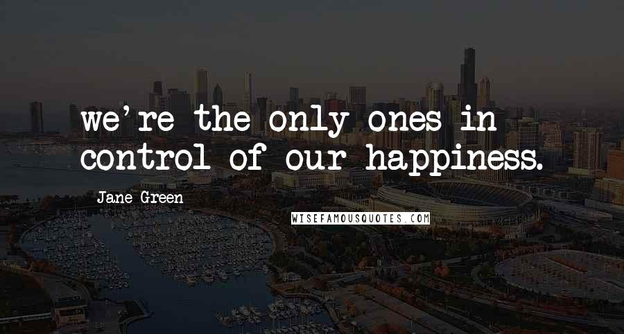 Jane Green quotes: we're the only ones in control of our happiness.