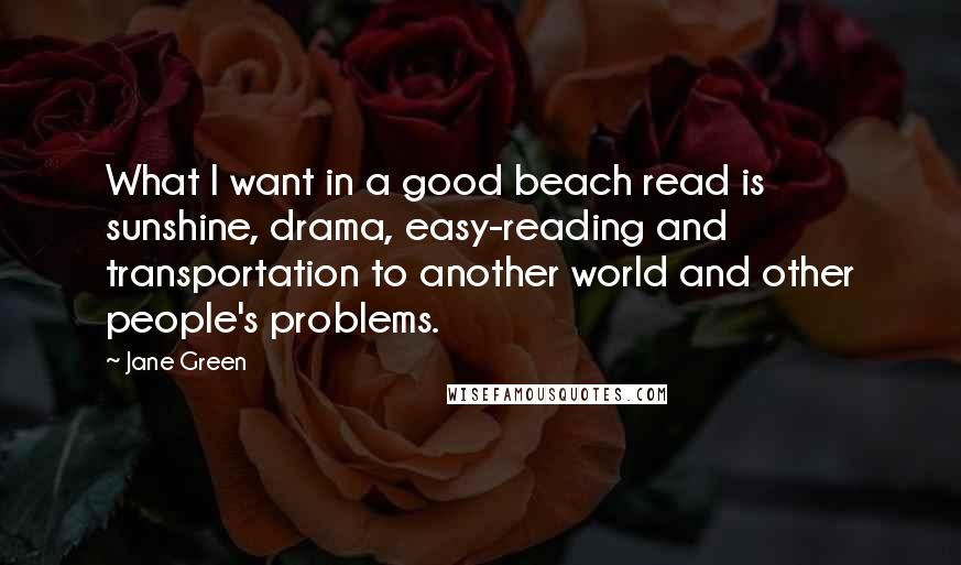 Jane Green quotes: What I want in a good beach read is sunshine, drama, easy-reading and transportation to another world and other people's problems.