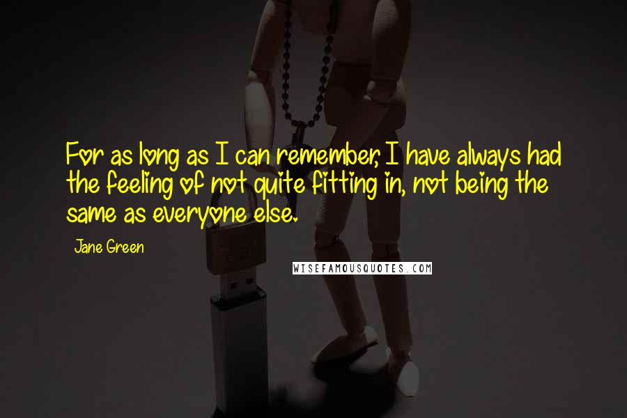 Jane Green quotes: For as long as I can remember, I have always had the feeling of not quite fitting in, not being the same as everyone else.