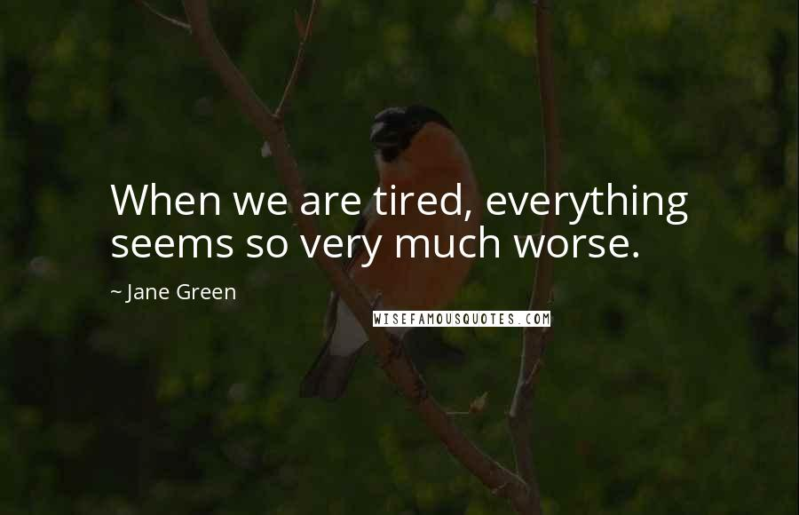 Jane Green quotes: When we are tired, everything seems so very much worse.