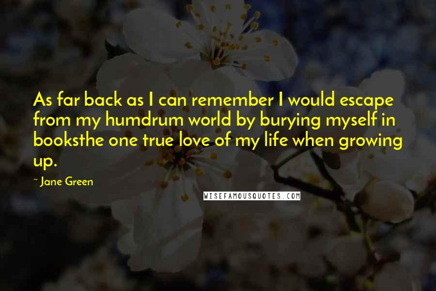 Jane Green quotes: As far back as I can remember I would escape from my humdrum world by burying myself in booksthe one true love of my life when growing up.